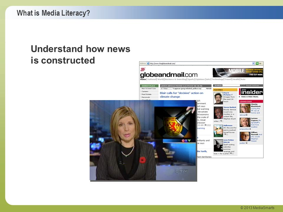What is Media Literacy? © 2013 MediaSmarts Understand how news is constructed