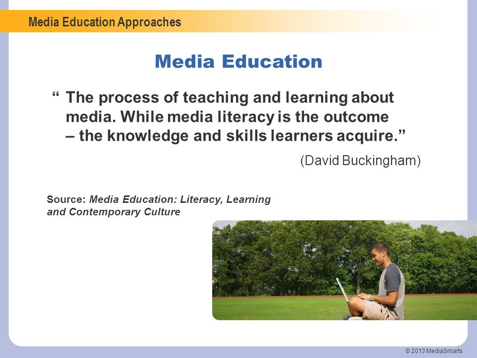 Media Education Approaches © 2013 MediaSmarts The process of teaching and learning about media. While media literacy is the outcome – the knowledge an