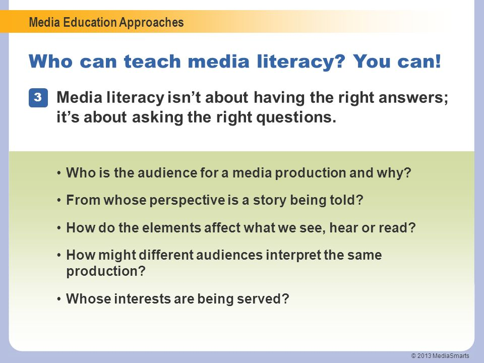 Media Education Approaches © 2013 MediaSmarts Who can teach media literacy? You can! 3 Media literacy isnt about having the right answers; its about a