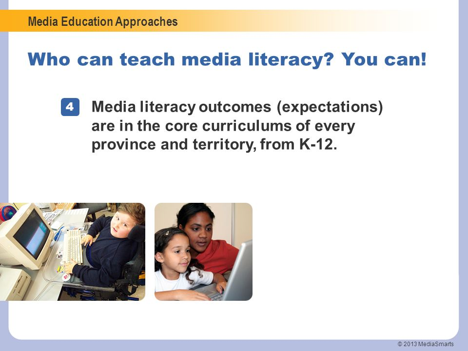 Media Education Approaches © 2013 MediaSmarts Who can teach media literacy? You can! 4 Media literacy outcomes (expectations) are in the core curricul