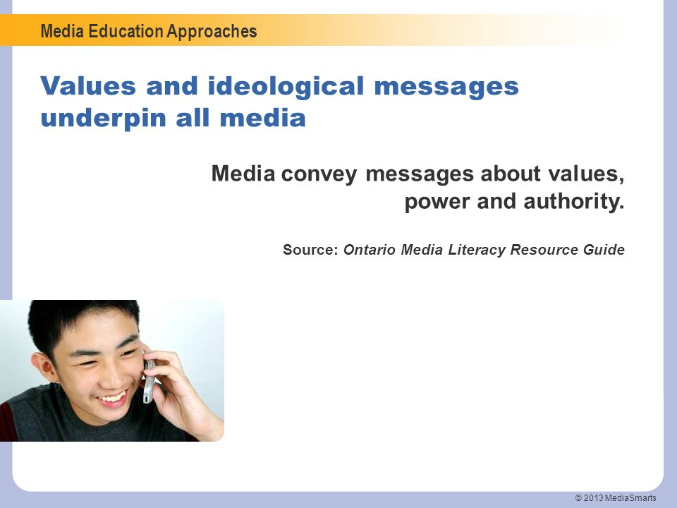 Media Education Approaches © 2013 MediaSmarts Values and ideological messages underpin all media Media convey messages about values, power and authori