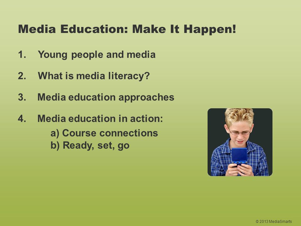 © 2013 MediaSmarts Media Education: Make It Happen! 1.Young people and media 2.What is media literacy? 4. Media education in action: a) Course connect
