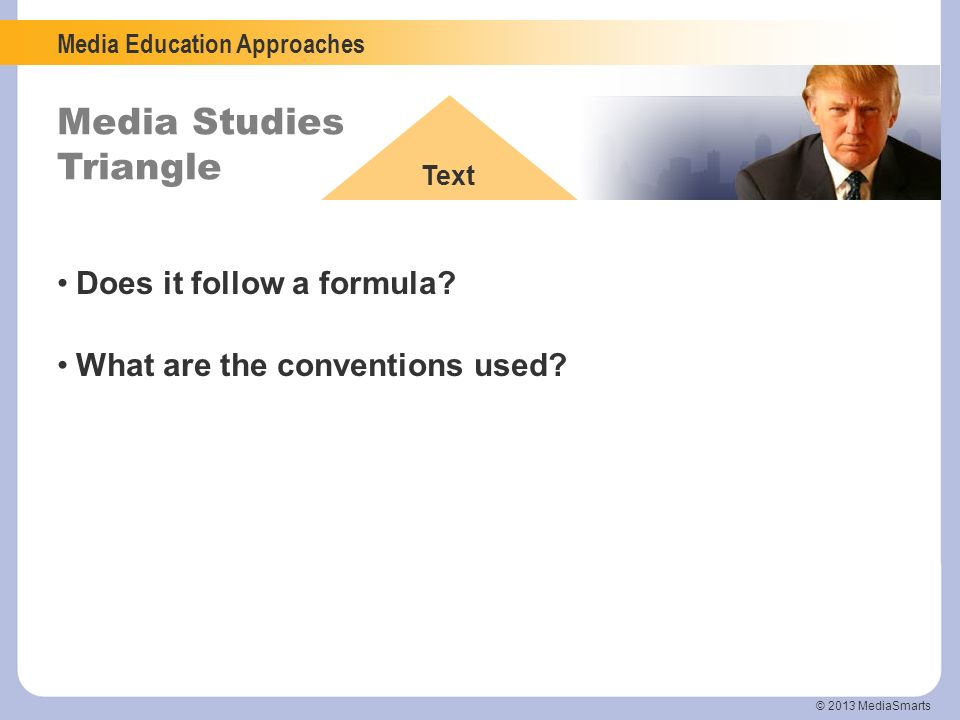 Media Education Approaches Media Studies Triangle Text © 2013 MediaSmarts Does it follow a formula? What are the conventions used?