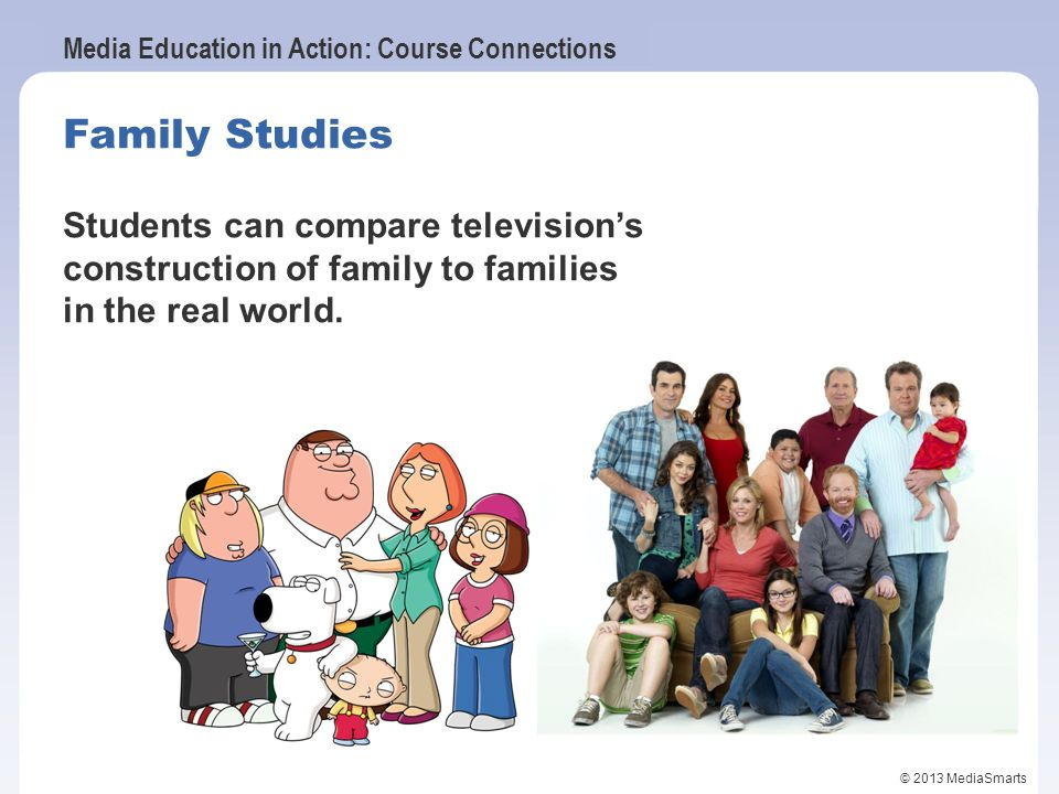 Media Education in Action: Course Connections © 2013 MediaSmarts Family Studies Students can compare televisions construction of family to families in