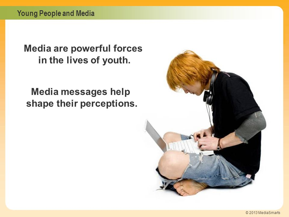 Young People and Media © 2013 MediaSmarts Media messages help shape their perceptions. Media are powerful forces in the lives of youth.
