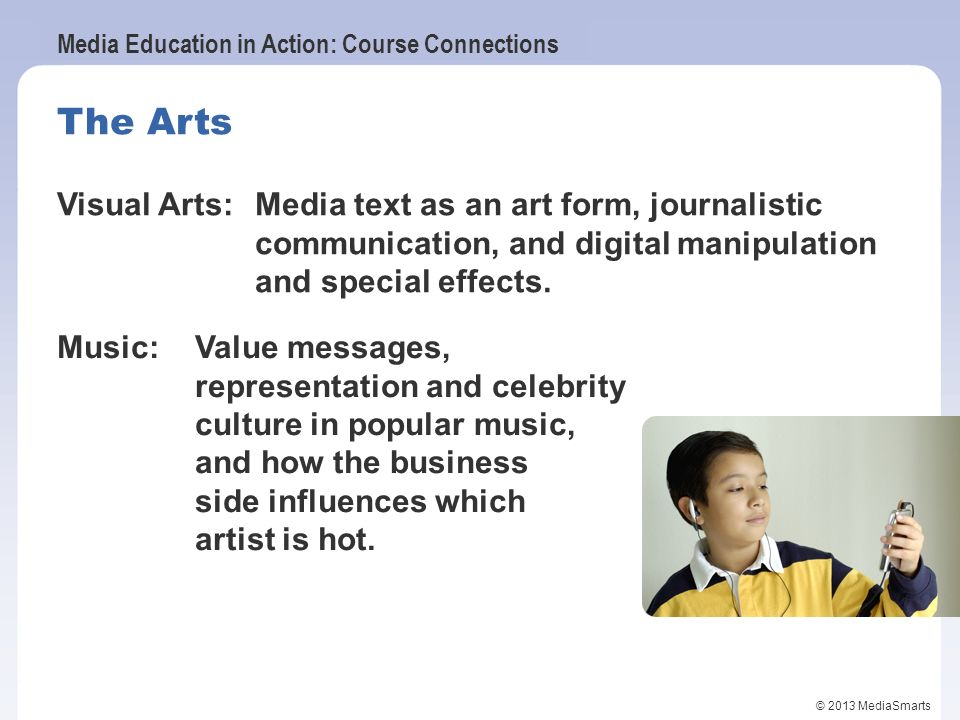Media Education in Action: Course Connections © 2013 MediaSmarts The Arts Visual Arts:Media text as an art form, journalistic communication, and digit