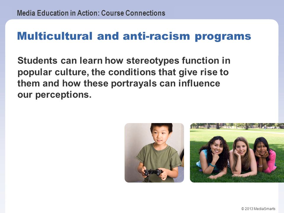 Media Education in Action: Course Connections © 2013 MediaSmarts Multicultural and anti-racism programs Students can learn how stereotypes function in