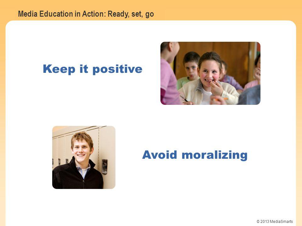 Media Education in Action: Ready, set, go © 2013 MediaSmarts Avoid moralizing Keep it positive