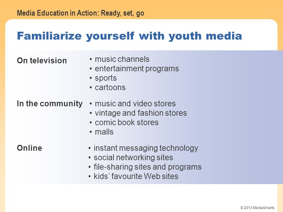 Media Education in Action: Ready, set, go © 2013 MediaSmarts Familiarize yourself with youth media On television music channels entertainment programs