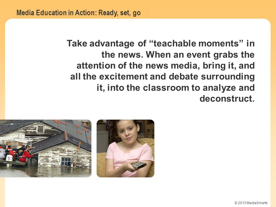 Media Education in Action: Ready, set, go © 2013 MediaSmarts Take advantage of teachable moments in the news. When an event grabs the attention of the