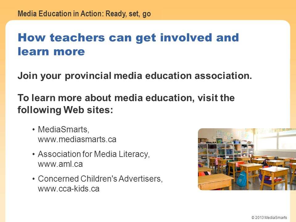 Media Education in Action: Ready, set, go © 2013 MediaSmarts How teachers can get involved and learn more Join your provincial media education associa