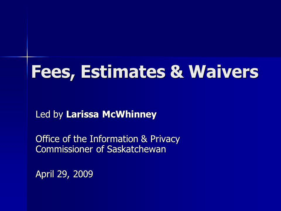 Fees, Estimates & Waivers Led by Larissa McWhinney Office of the Information & Privacy Commissioner of Saskatchewan April 29, 2009