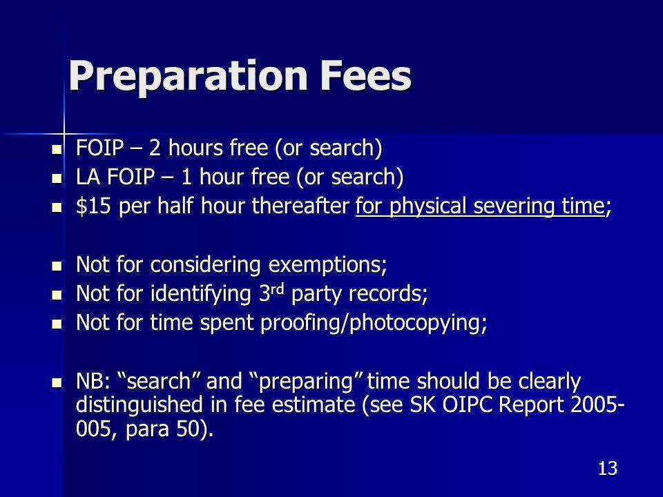 13 Preparation Fees FOIP – 2 hours free (or search) FOIP – 2 hours free (or search) LA FOIP – 1 hour free (or search) LA FOIP – 1 hour free (or search) $15 per half hour thereafter for physical severing time; $15 per half hour thereafter for physical severing time; Not for considering exemptions; Not for considering exemptions; Not for identifying 3 rd party records; Not for identifying 3 rd party records; Not for time spent proofing/photocopying; Not for time spent proofing/photocopying; NB: search and preparing time should be clearly distinguished in fee estimate (see SK OIPC Report 2005- 005, para 50).