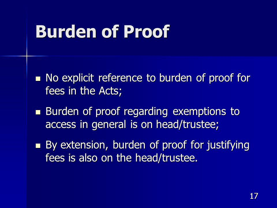 17 Burden of Proof No explicit reference to burden of proof for fees in the Acts; No explicit reference to burden of proof for fees in the Acts; Burden of proof regarding exemptions to access in general is on head/trustee; Burden of proof regarding exemptions to access in general is on head/trustee; By extension, burden of proof for justifying fees is also on the head/trustee.