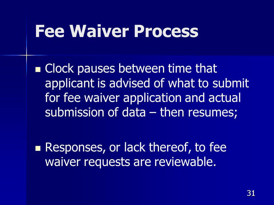 31 Fee Waiver Process Clock pauses between time that applicant is advised of what to submit for fee waiver application and actual submission of data – then resumes; Responses, or lack thereof, to fee waiver requests are reviewable.