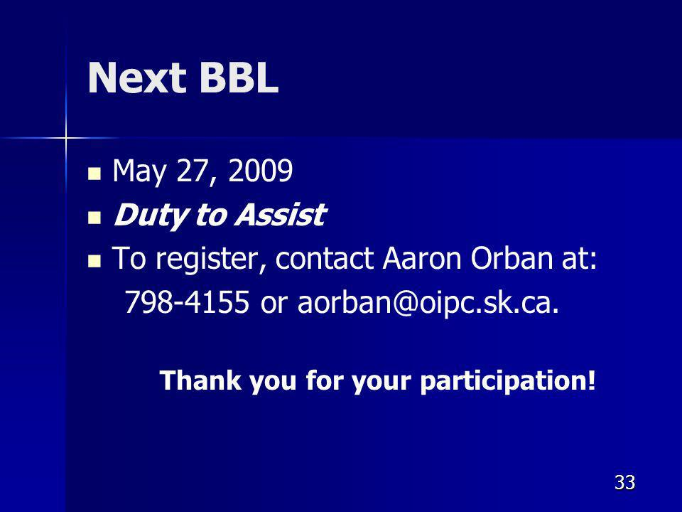 33 Next BBL May 27, 2009 Duty to Assist To register, contact Aaron Orban at: 798-4155 or aorban@oipc.sk.ca.