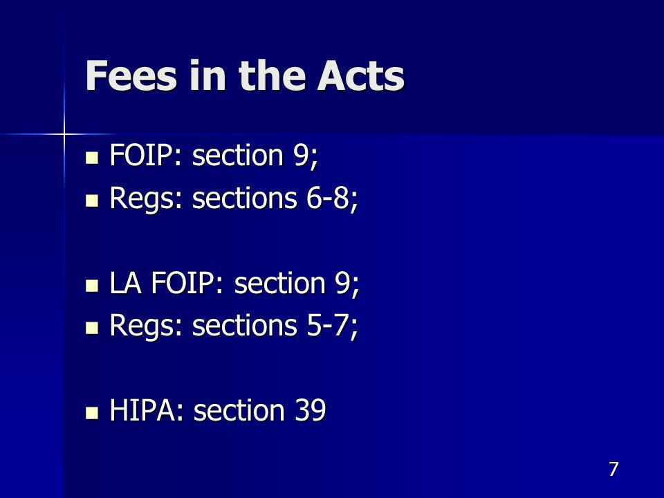 7 Fees in the Acts FOIP: section 9; FOIP: section 9; Regs: sections 6-8; Regs: sections 6-8; LA FOIP: section 9; LA FOIP: section 9; Regs: sections 5-7; Regs: sections 5-7; HIPA: section 39 HIPA: section 39