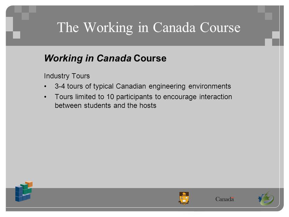The Working in Canada Course Working in Canada Course Industry Tours 3-4 tours of typical Canadian engineering environments Tours limited to 10 participants to encourage interaction between students and the hosts