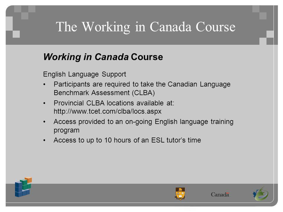 The Working in Canada Course Working in Canada Course English Language Support Participants are required to take the Canadian Language Benchmark Assessment (CLBA) Provincial CLBA locations available at: http://www.tcet.com/clba/locs.aspx Access provided to an on-going English language training program Access to up to 10 hours of an ESL tutors time