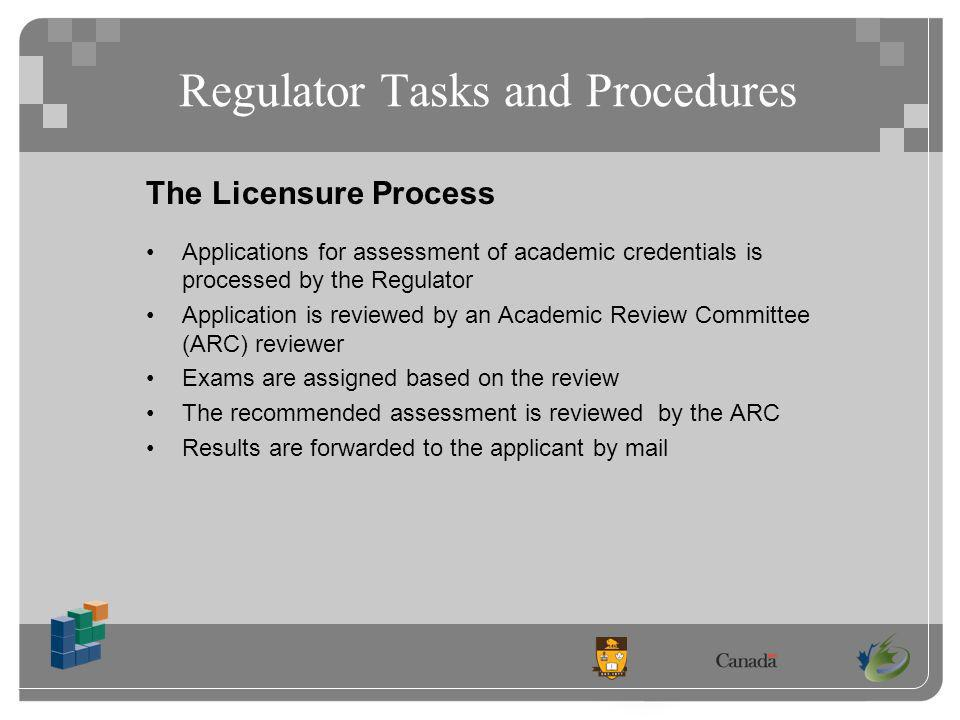 Regulator Tasks and Procedures The Licensure Process Applications for assessment of academic credentials is processed by the Regulator Application is reviewed by an Academic Review Committee (ARC) reviewer Exams are assigned based on the review The recommended assessment is reviewed by the ARC Results are forwarded to the applicant by mail