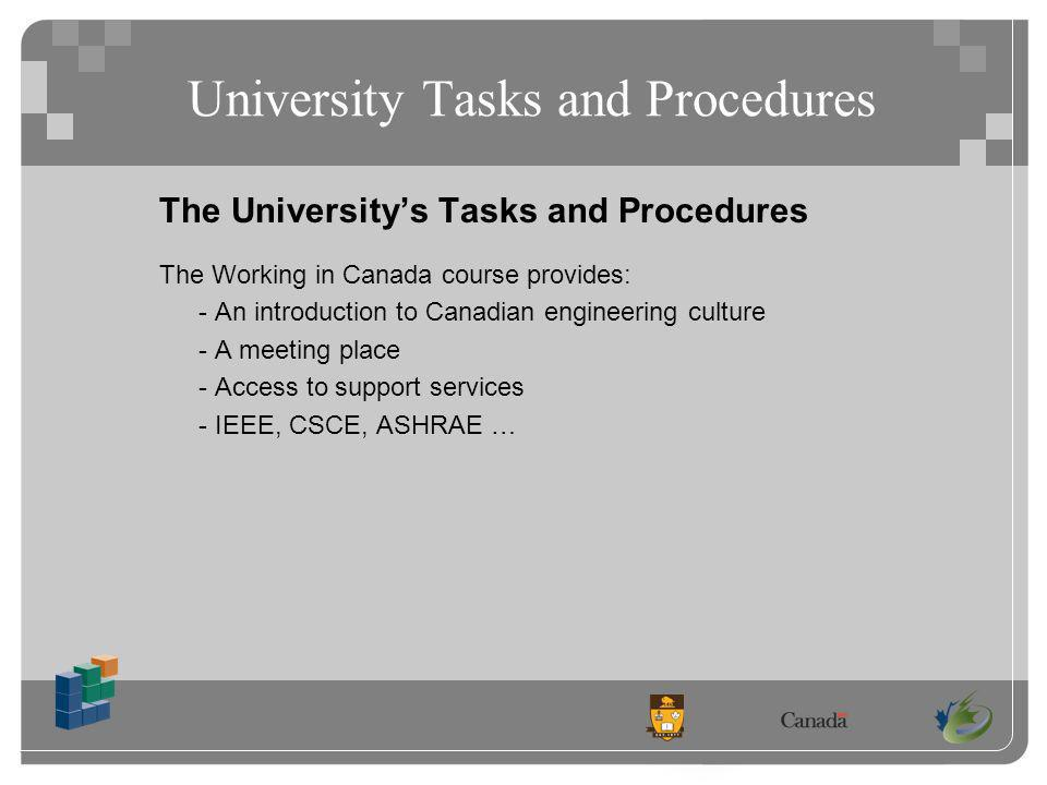 University Tasks and Procedures The Universitys Tasks and Procedures The Working in Canada course provides: - An introduction to Canadian engineering culture - A meeting place - Access to support services - IEEE, CSCE, ASHRAE …