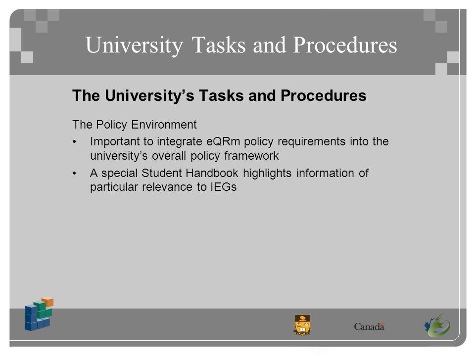 University Tasks and Procedures The Universitys Tasks and Procedures The Policy Environment Important to integrate eQRm policy requirements into the universitys overall policy framework A special Student Handbook highlights information of particular relevance to IEGs