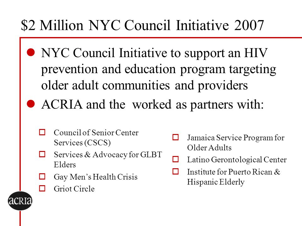 $2 Million NYC Council Initiative 2007 NYC Council Initiative to support an HIV prevention and education program targeting older adult communities and