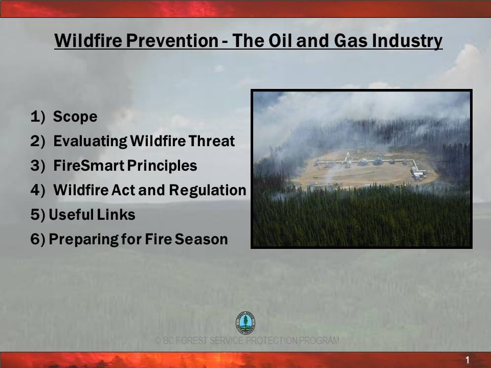 © BC FOREST SERVICE PROTECTION PROGRAM 1 Wildfire Prevention - The Oil and Gas Industry 1) Scope 2) Evaluating Wildfire Threat 3) FireSmart Principles