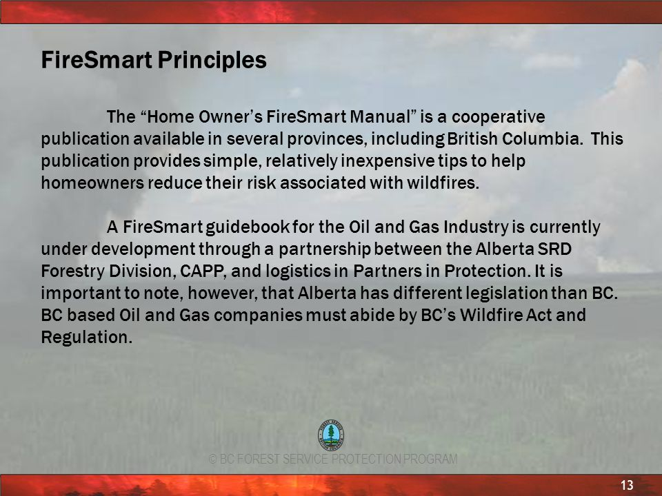 © BC FOREST SERVICE PROTECTION PROGRAM 13 FireSmart Principles The Home Owners FireSmart Manual is a cooperative publication available in several prov