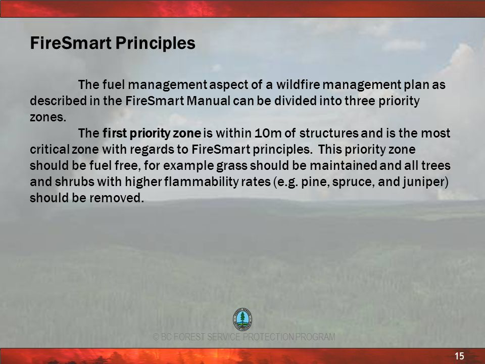 © BC FOREST SERVICE PROTECTION PROGRAM 15 FireSmart Principles The fuel management aspect of a wildfire management plan as described in the FireSmart