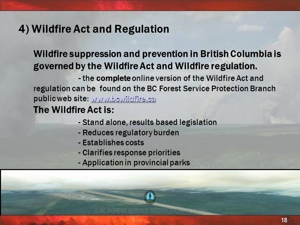 © BC FOREST SERVICE PROTECTION PROGRAM 18 4) Wildfire Act and Regulation Wildfire suppression and prevention in British Columbia is governed by the Wi