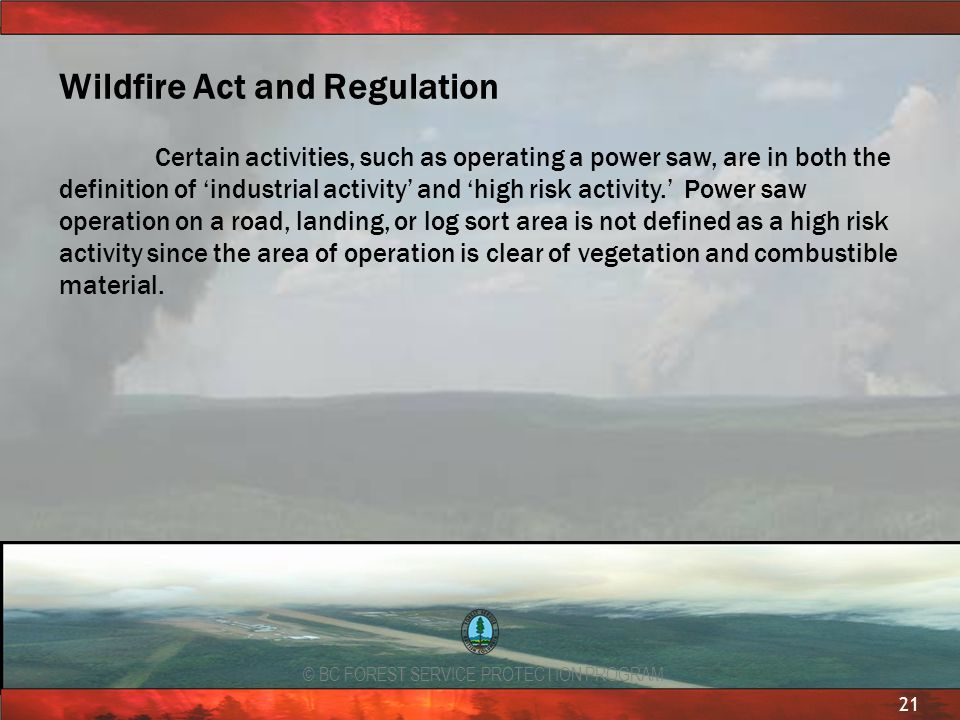 © BC FOREST SERVICE PROTECTION PROGRAM 21 Wildfire Act and Regulation Certain activities, such as operating a power saw, are in both the definition of