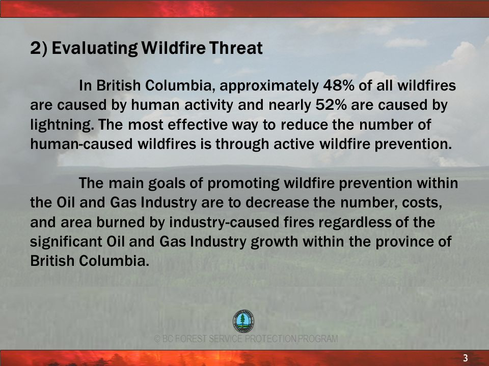 © BC FOREST SERVICE PROTECTION PROGRAM 3 2) Evaluating Wildfire Threat In British Columbia, approximately 48% of all wildfires are caused by human act