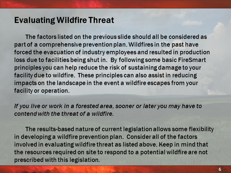 © BC FOREST SERVICE PROTECTION PROGRAM 6 Evaluating Wildfire Threat The factors listed on the previous slide should all be considered as part of a com