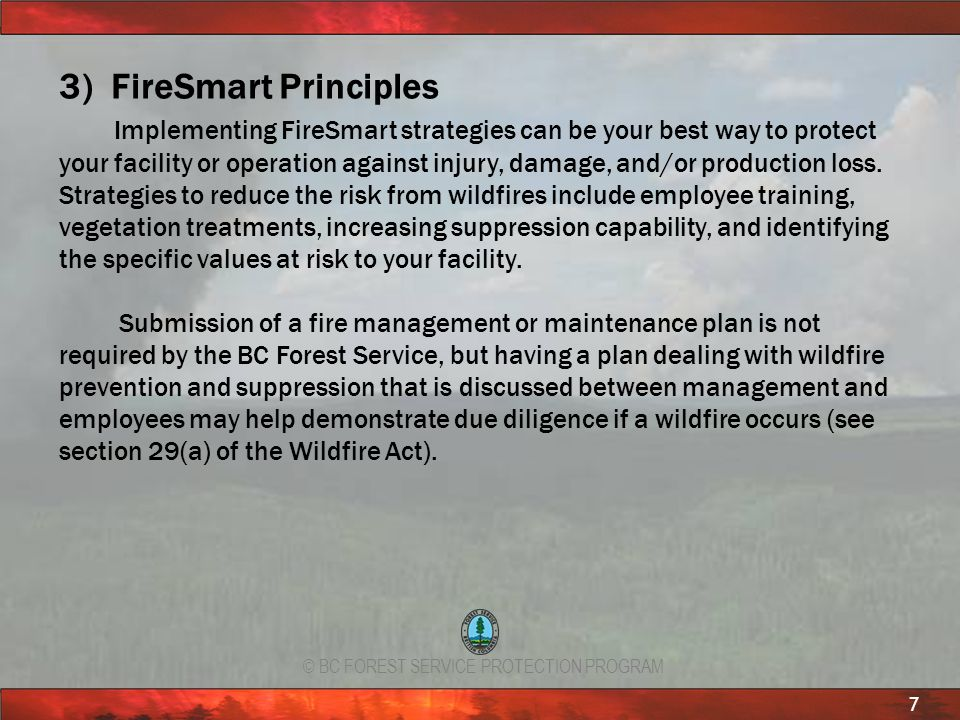 © BC FOREST SERVICE PROTECTION PROGRAM 7 3) FireSmart Principles Implementing FireSmart strategies can be your best way to protect your facility or op
