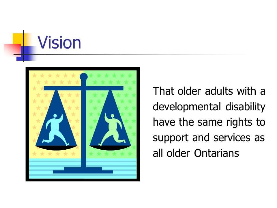 Vision That older adults with a developmental disability have the same rights to support and services as all older Ontarians