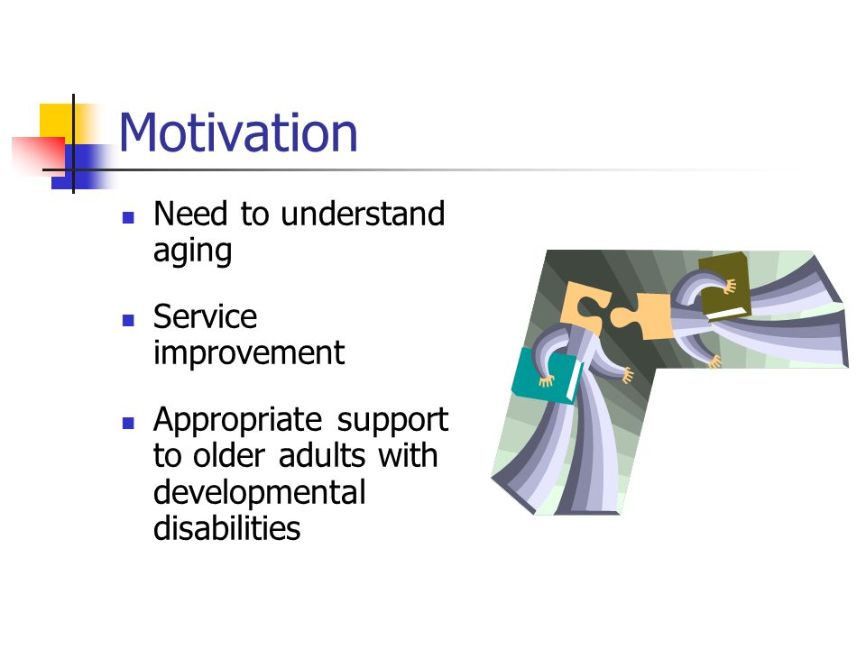 Motivation Need to understand aging Service improvement Appropriate support to older adults with developmental disabilities