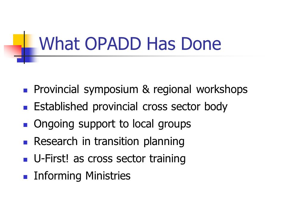 What OPADD Has Done Provincial symposium & regional workshops Established provincial cross sector body Ongoing support to local groups Research in transition planning U-First.