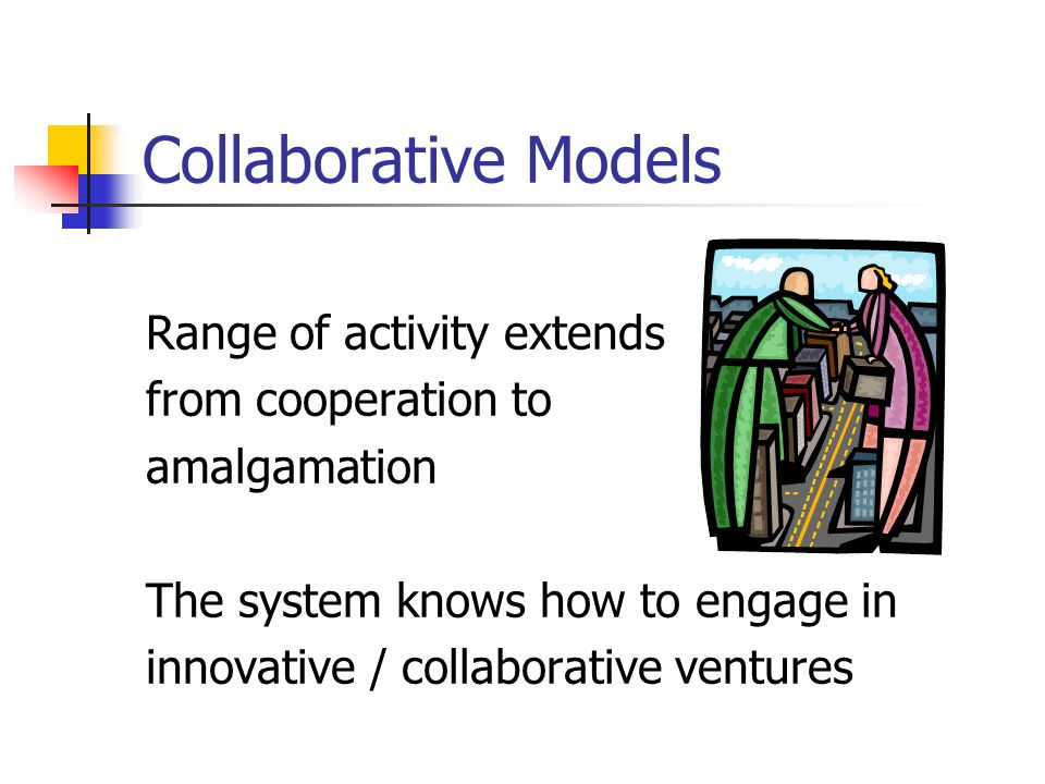 Collaborative Models Range of activity extends from cooperation to amalgamation The system knows how to engage in innovative / collaborative ventures