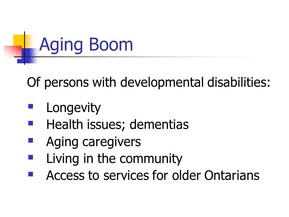 Aging Boom Of persons with developmental disabilities: Longevity Health issues; dementias Aging caregivers Living in the community Access to services for older Ontarians