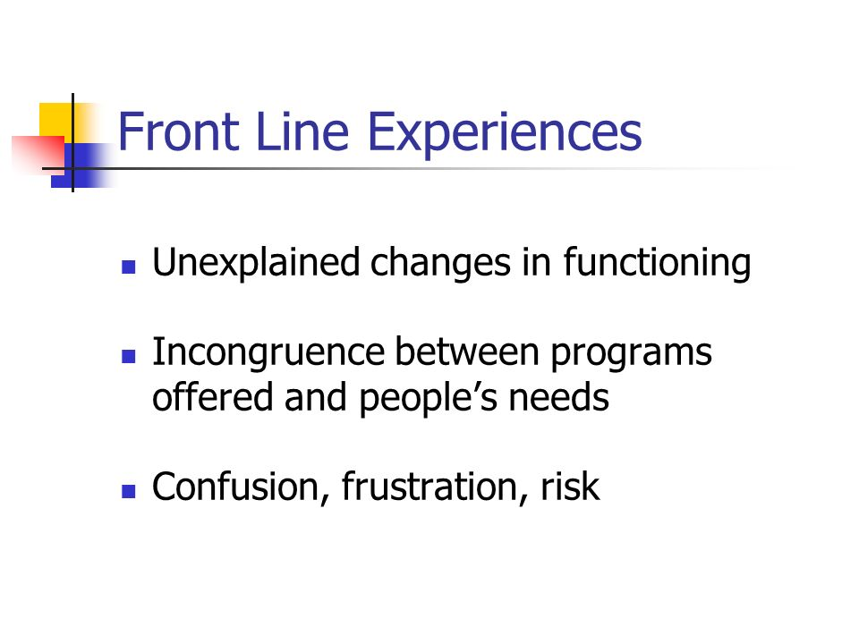 Front Line Experiences Unexplained changes in functioning Incongruence between programs offered and peoples needs Confusion, frustration, risk