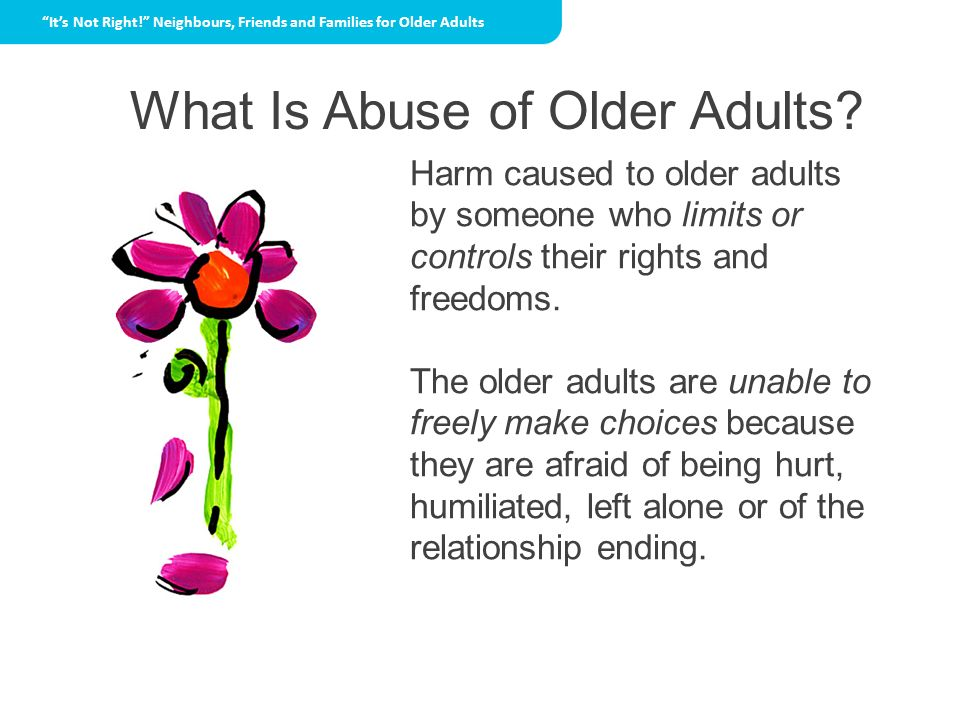 What Is Abuse of Older Adults? Harm caused to older adults by someone who limits or controls their rights and freedoms. The older adults are unable to