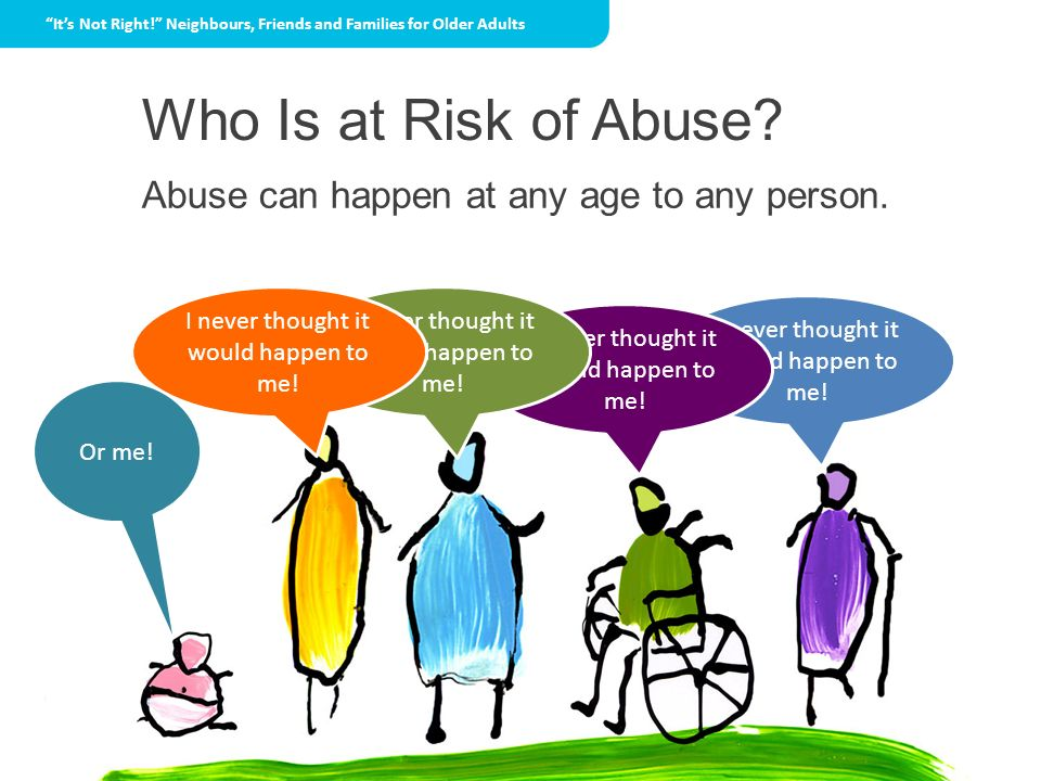 Who Is at Risk of Abuse? Abuse can happen at any age to any person. I never thought it would happen to me! Or me! Its Not Right! Neighbours, Friends a