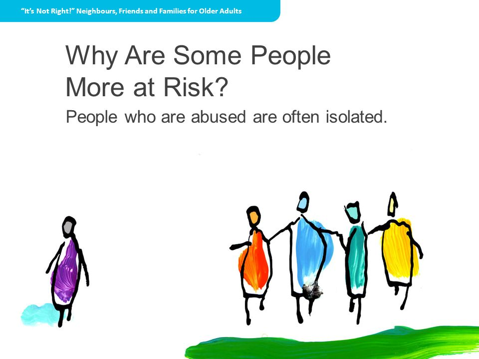 Why Are Some People More at Risk? People who are abused are often isolated. Its Not Right! Neighbours, Friends and Families for Older Adults