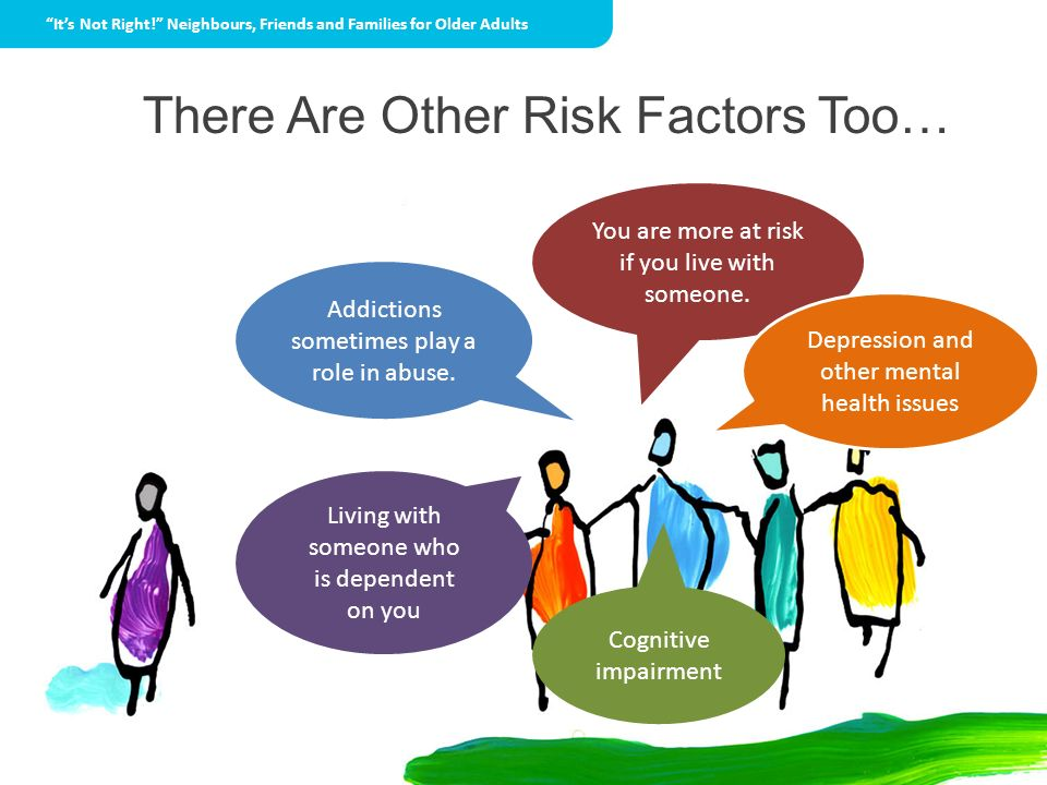 There Are Other Risk Factors Too… You are more at risk if you live with someone. Addictions sometimes play a role in abuse. Depression and other menta