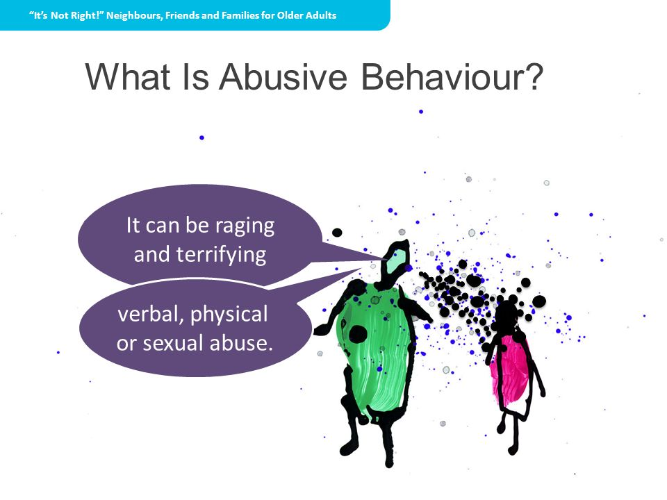 What Is Abusive Behaviour? It can be raging and terrifying verbal, physical or sexual abuse. Its Not Right! Neighbours, Friends and Families for Older