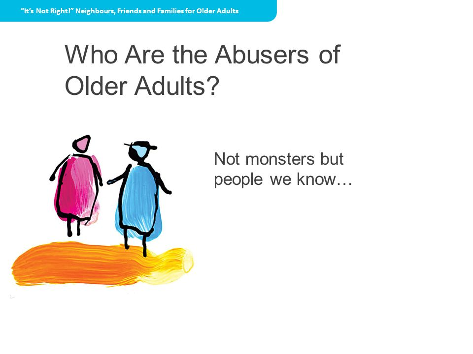 Who Are the Abusers of Older Adults? Its Not Right! Neighbours, Friends and Families for Older Adults Not monsters but people we know…