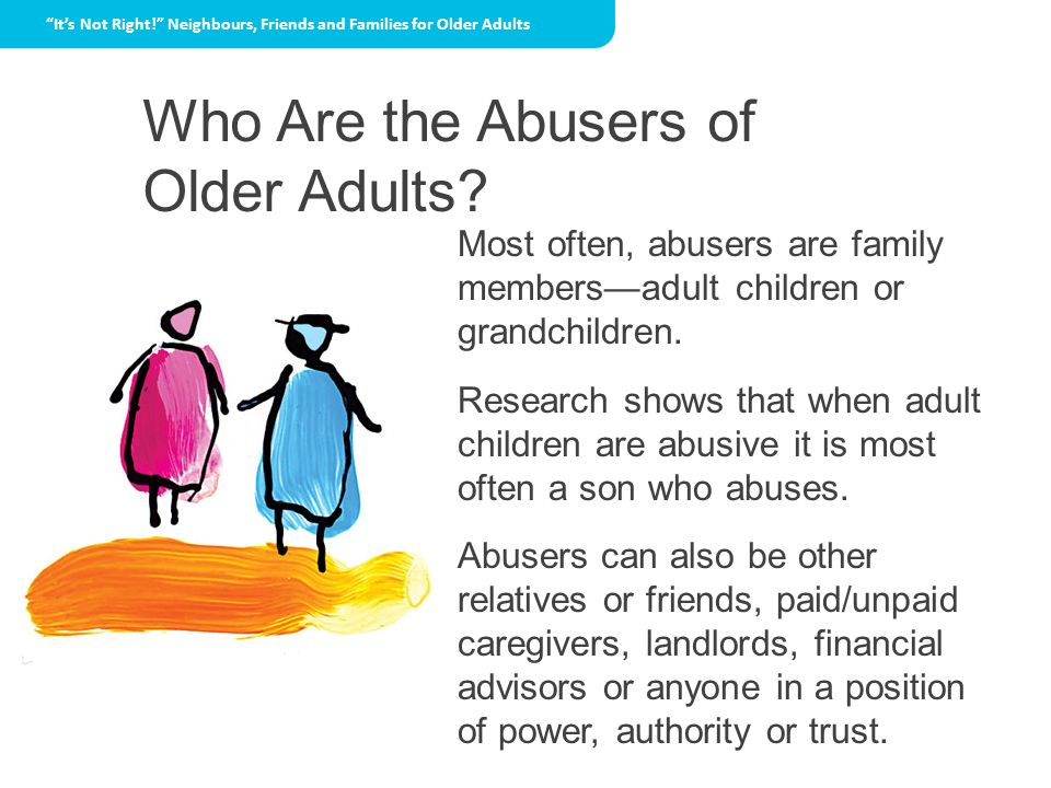 Who Are the Abusers of Older Adults? Its Not Right! Neighbours, Friends and Families for Older Adults Most often, abusers are family membersadult chil