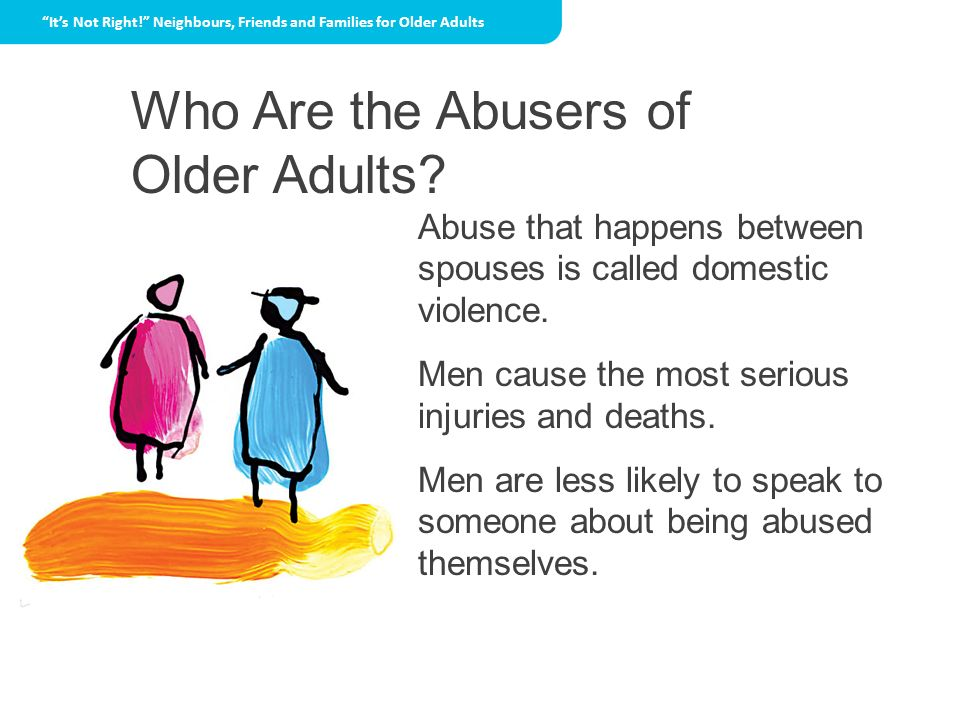 Who Are the Abusers of Older Adults? Its Not Right! Neighbours, Friends and Families for Older Adults Abuse that happens between spouses is called dom