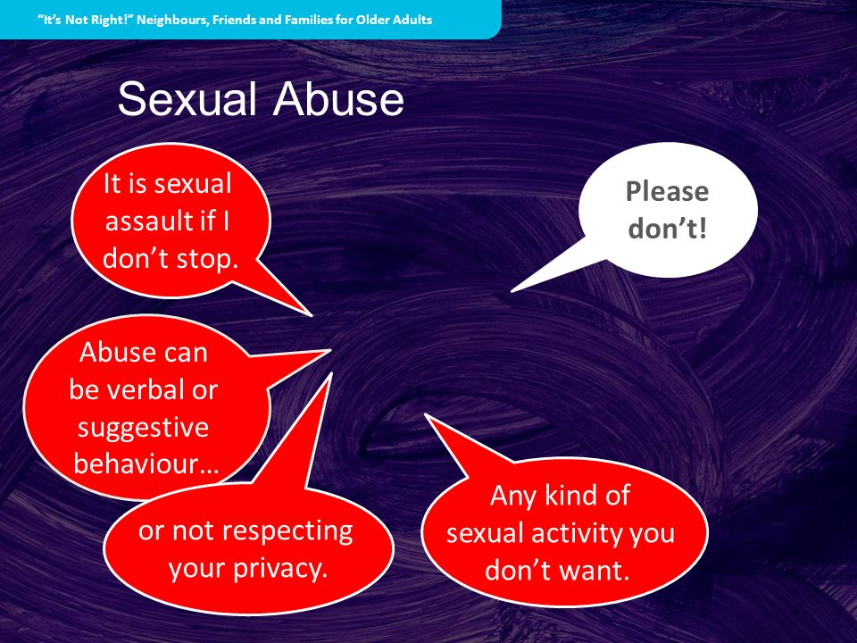 Sexual Abuse Any kind of sexual activity you dont want. Abuse can be verbal or suggestive behaviour… or not respecting your privacy. Please dont! Its